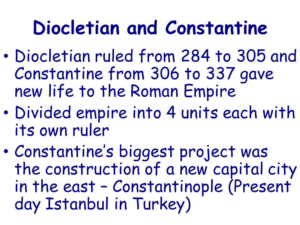Diocletian and Constantine Diocletian ruled from 284 to 305 and Constantine from 306 to 337 gave new life to the Roman Empire Divided empire into 4 units each with its own ruler Constantine's biggest project was the construction of a new capital city in the east – Constantinople (Present day Istanbul in Turkey)