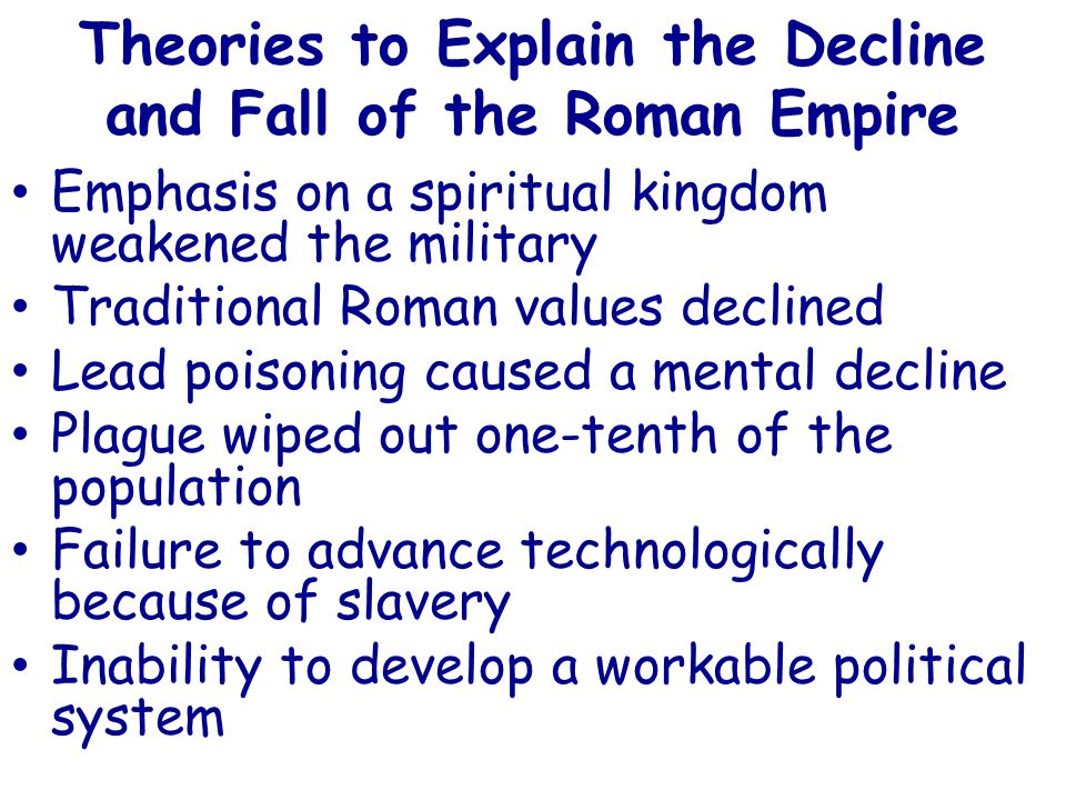 Theories to Explain the Decline and Fall of the Roman Empire Emphasis on a spiritual kingdom weakened the military Traditional Roman values declined Lead poisoning caused a mental decline Plague wiped out one-tenth of the population Failure to advance technologically because of slavery Inability to develop a workable political system