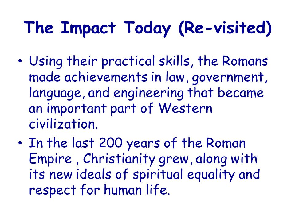 The Impact Today (Re-visited) Using their practical skills, the Romans made achievements in law, government, language, and engineering that became an important part of Western civilization.