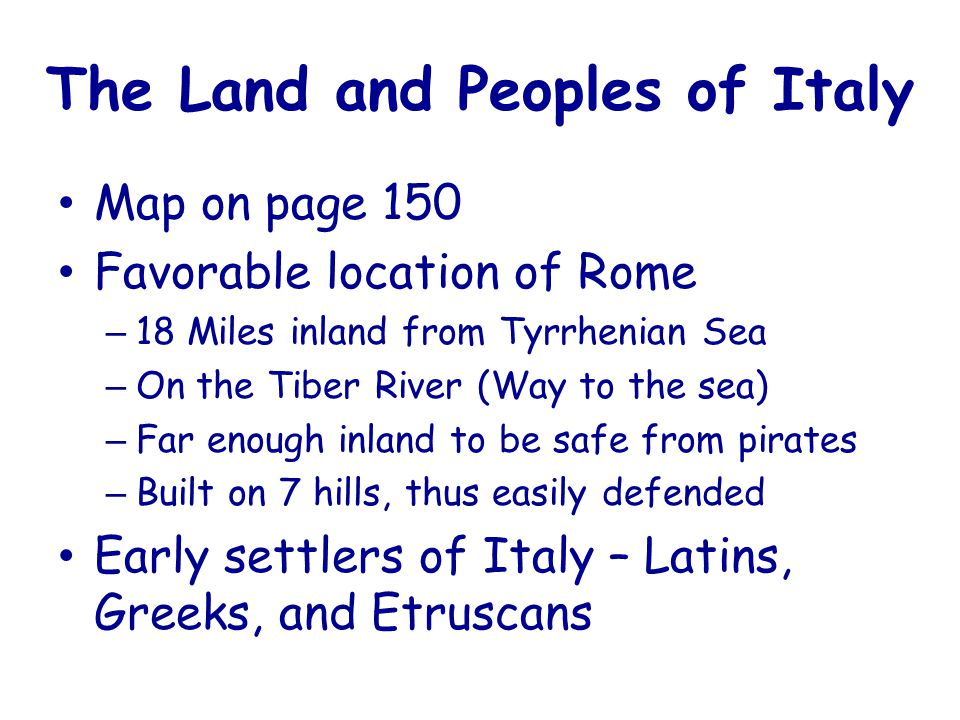 The Land and Peoples of Italy Map on page 150 Favorable location of Rome – 18 Miles inland from Tyrrhenian Sea – On the Tiber River (Way to the sea) – Far enough inland to be safe from pirates – Built on 7 hills, thus easily defended Early settlers of Italy – Latins, Greeks, and Etruscans