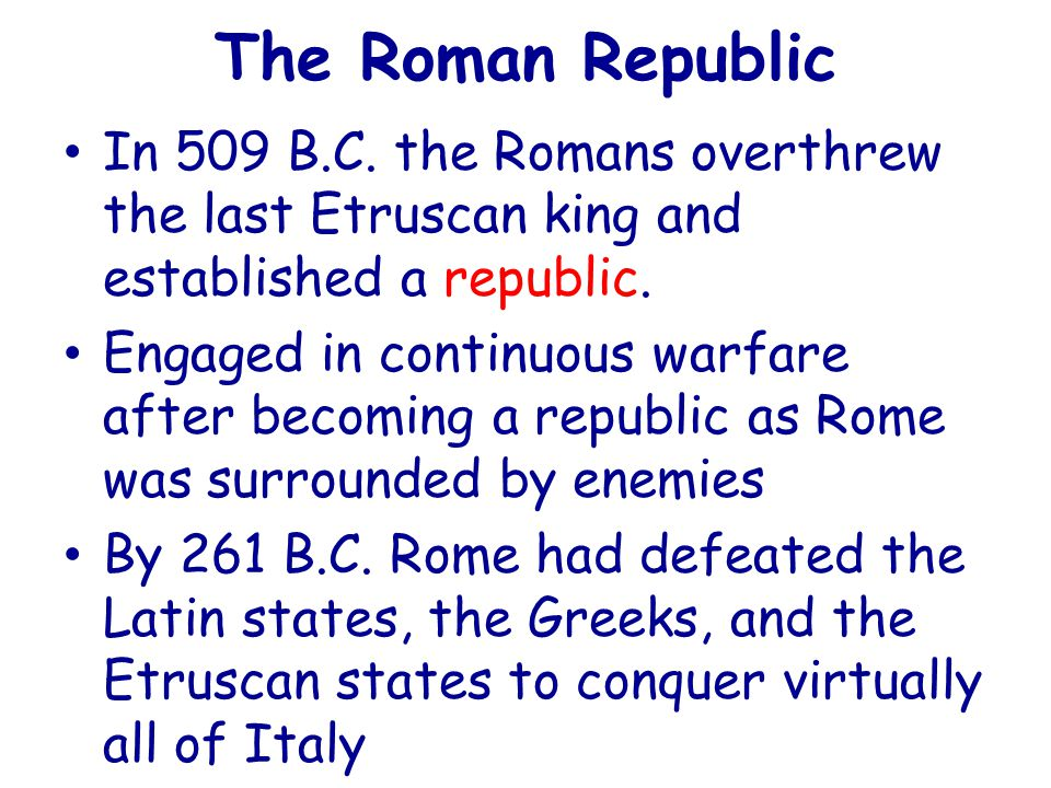 The Roman Republic In 509 B.C. the Romans overthrew the last Etruscan king and established a republic. Engaged in continuous warfare after becoming a