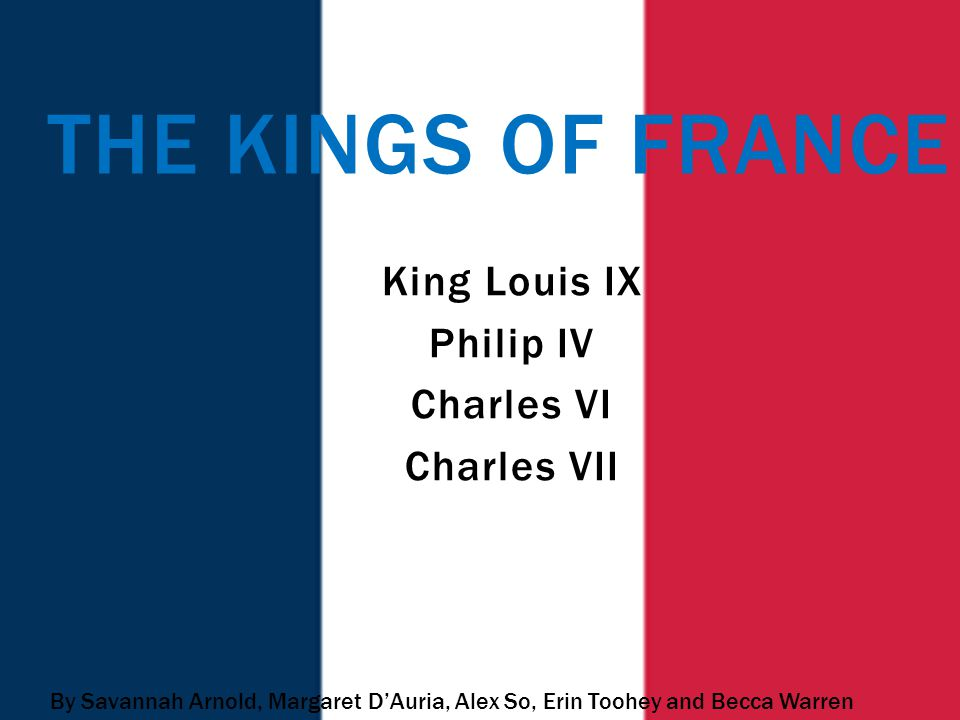King Louis IX Philip IV Charles VI Charles VII THE KINGS OF FRANCE By Savannah Arnold, Margaret D'Auria, Alex So, Erin Toohey and Becca Warren