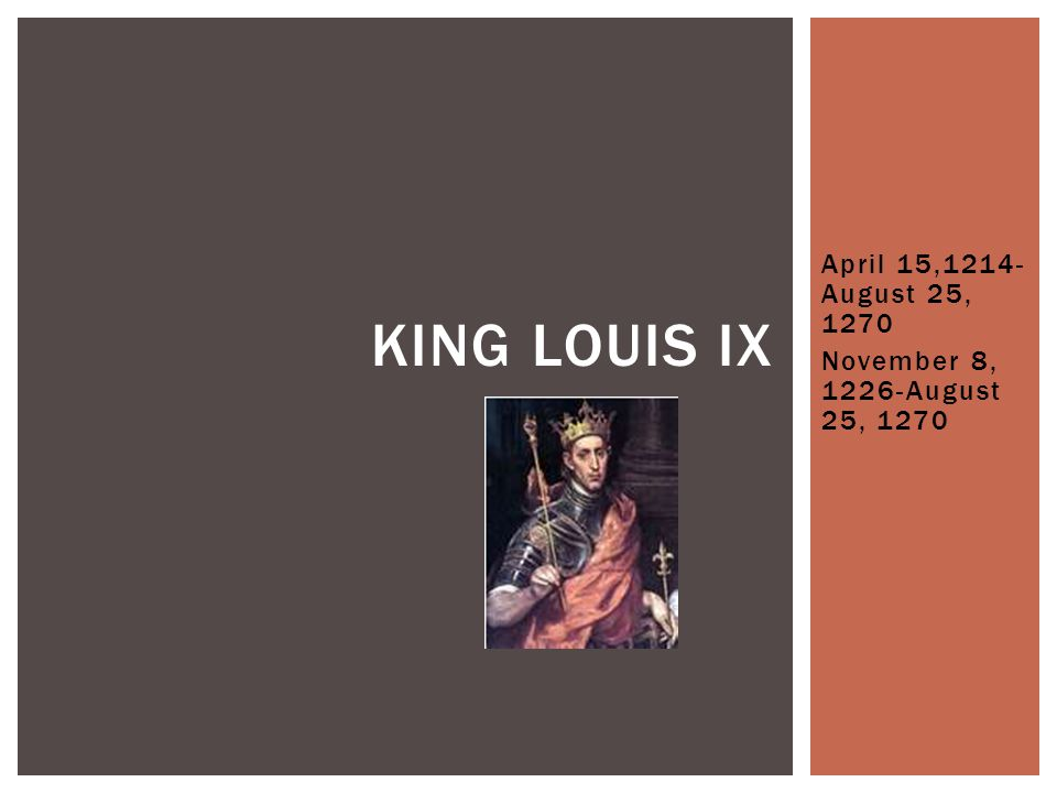 April 15,1214- August 25, 1270 November 8, 1226-August 25, 1270 KING LOUIS IX