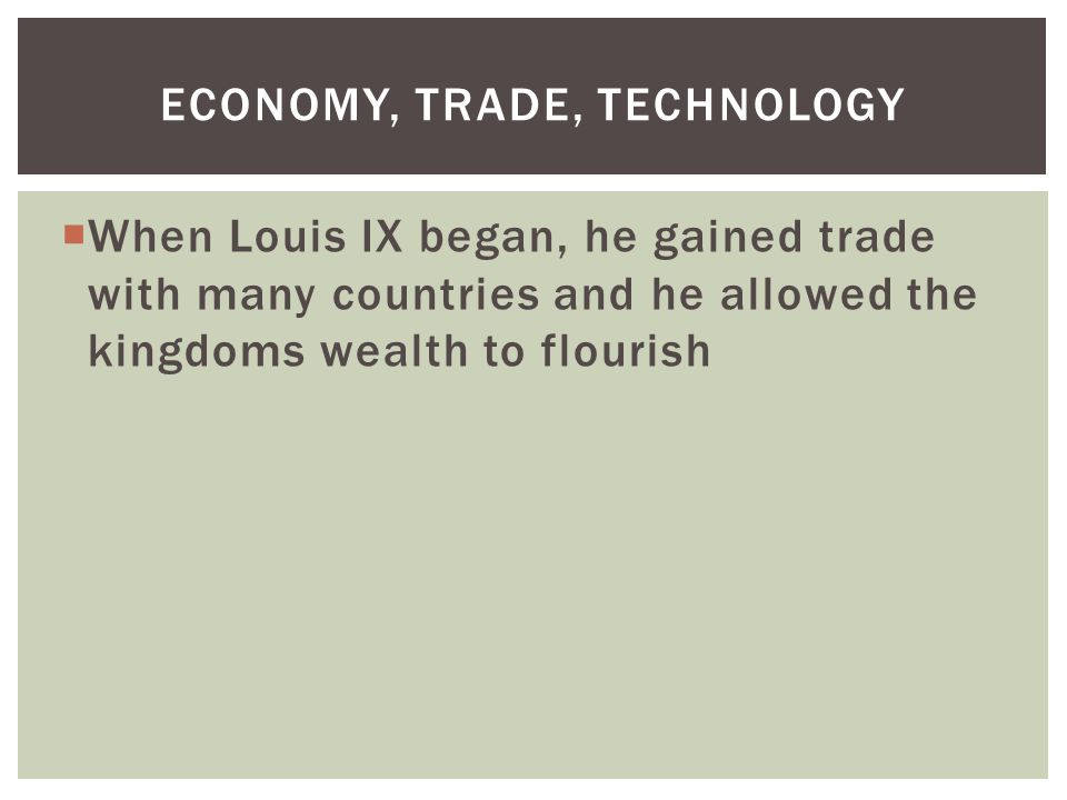 When Louis IX began, he gained trade with many countries and he allowed the kingdoms wealth to flourish ECONOMY, TRADE, TECHNOLOGY