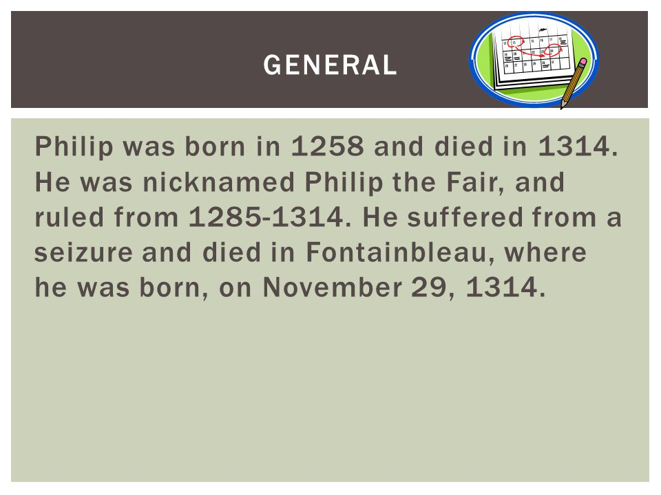 Philip was born in 1258 and died in 1314.