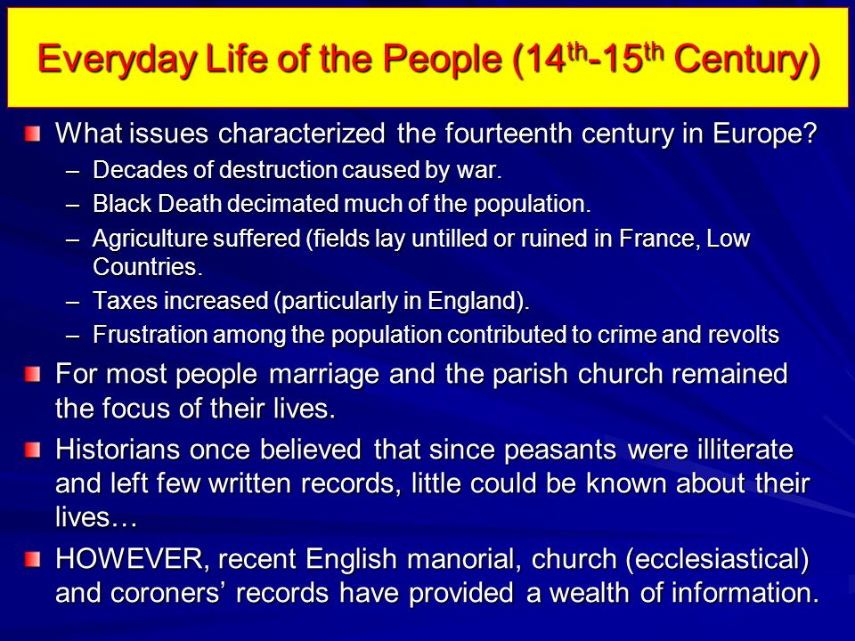 Everyday Life of the People (14 th -15 th Century) Peasant Revolts –Examples: The Peasants' Revolt in England (1381) 1381 –Caused by hardships on the peasants including the Statute of Laborers (1351), unwillingness of government to protect people in the south from French raids, and the re-imposition of the head tax .