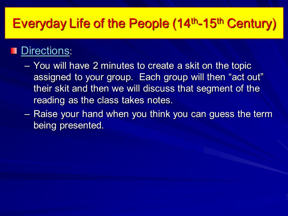Everyday Life of the People (14 th -15 th Century) Directions Directions : Directions –You will have 2 minutes to create a skit on the topic assigned to your group.