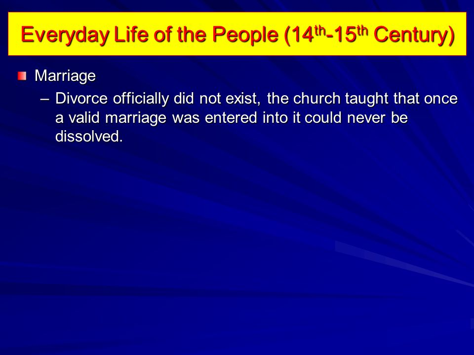 Everyday Life of the People (14 th -15 th Century) Marriage –Divorce officially did not exist, the church taught that once a valid marriage was entered into it could never be dissolved.