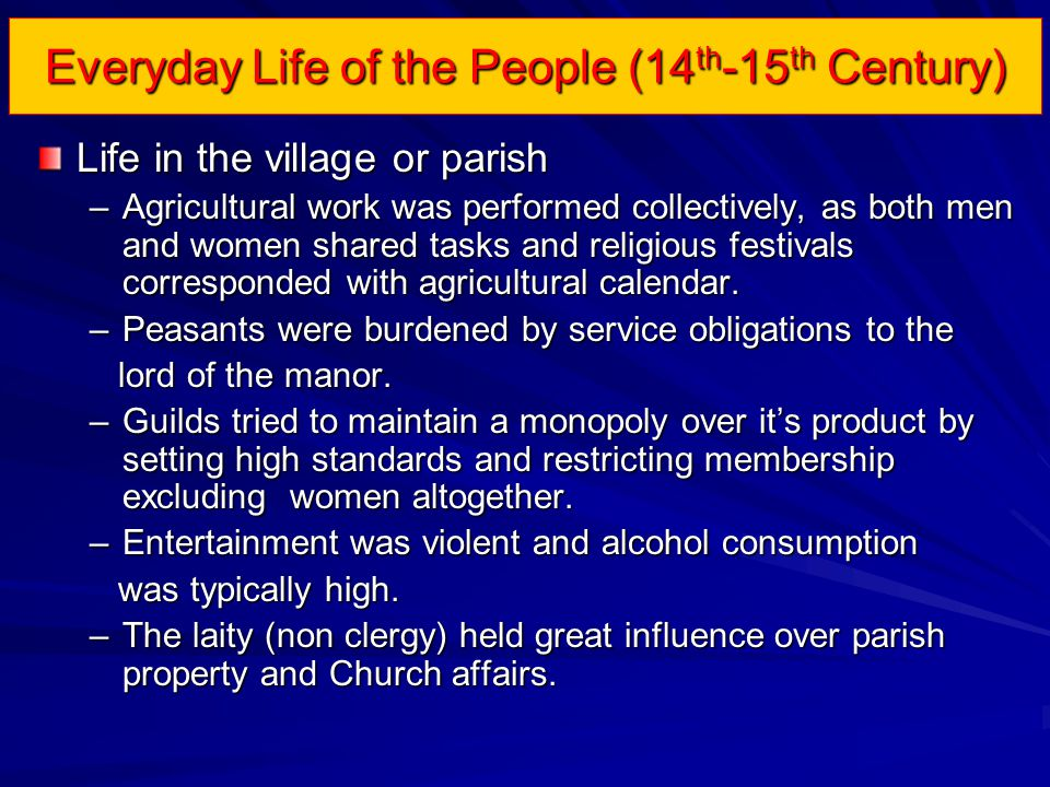 Everyday Life of the People (14 th -15 th Century) Life in the village or parish –Agricultural work was performed collectively, as both men and women shared tasks and religious festivals corresponded with agricultural calendar.