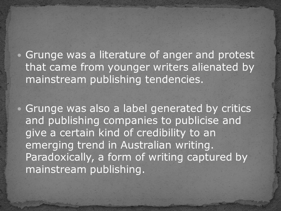Grunge was a literature of anger and protest that came from younger writers alienated by mainstream publishing tendencies. Grunge was also a label gen
