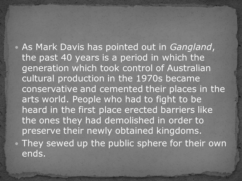 As Mark Davis has pointed out in Gangland, the past 40 years is a period in which the generation which took control of Australian cultural production