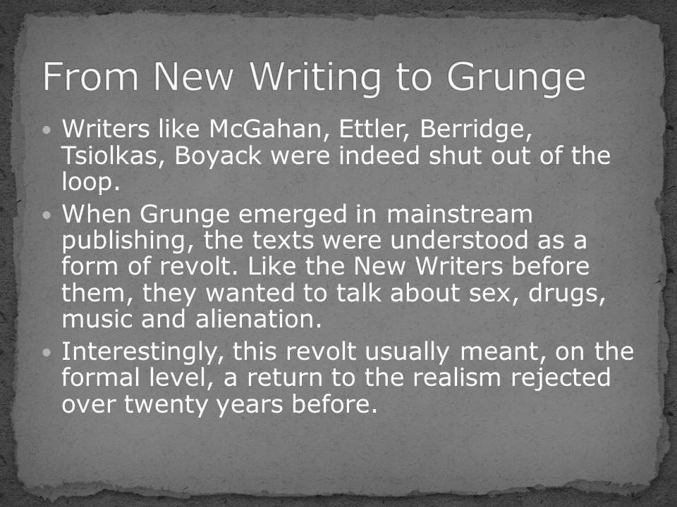 Writers like McGahan, Ettler, Berridge, Tsiolkas, Boyack were indeed shut out of the loop. When Grunge emerged in mainstream publishing, the texts wer