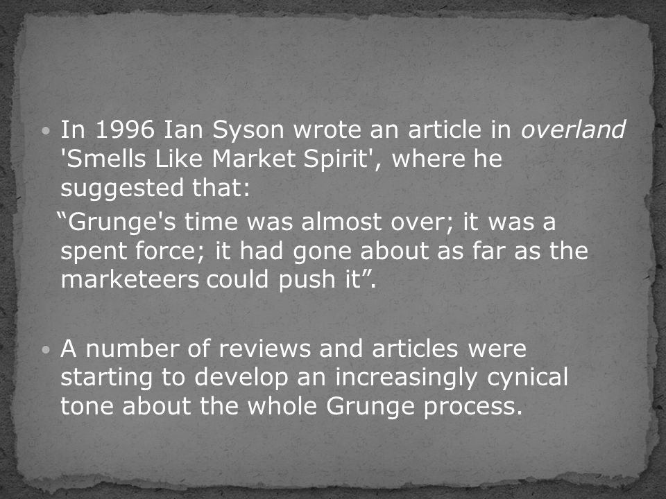 "In 1996 Ian Syson wrote an article in overland 'Smells Like Market Spirit', where he suggested that: ""Grunge's time was almost over; it was a spent fo"