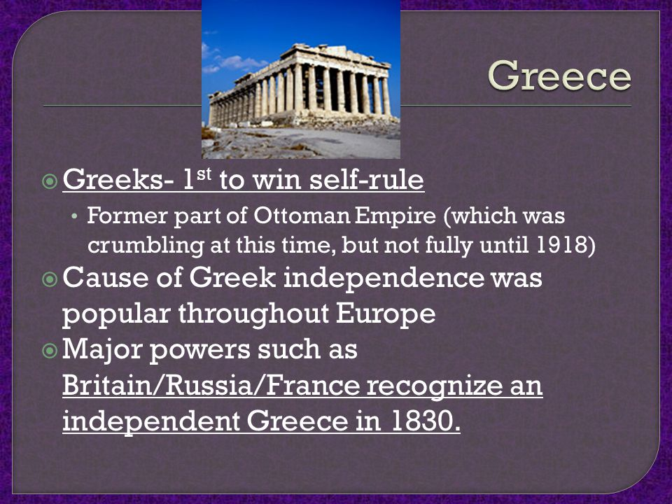  Greeks- 1 st to win self-rule Former part of Ottoman Empire (which was crumbling at this time, but not fully until 1918)  Cause of Greek independence was popular throughout Europe  Major powers such as Britain/Russia/France recognize an independent Greece in 1830.