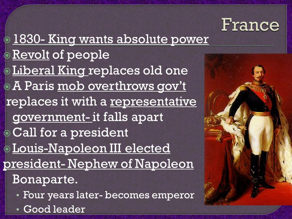  1830- King wants absolute power  Revolt of people  Liberal King replaces old one  A Paris mob overthrows gov't replaces it with a representative government- it falls apart  Call for a president  Louis-Napoleon III elected president- Nephew of Napoleon Bonaparte.