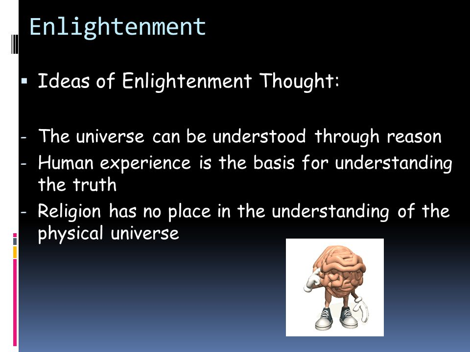Enlightenment  Ideas of Enlightenment Thought: - The universe can be understood through reason - Human experience is the basis for understanding the truth - Religion has no place in the understanding of the physical universe