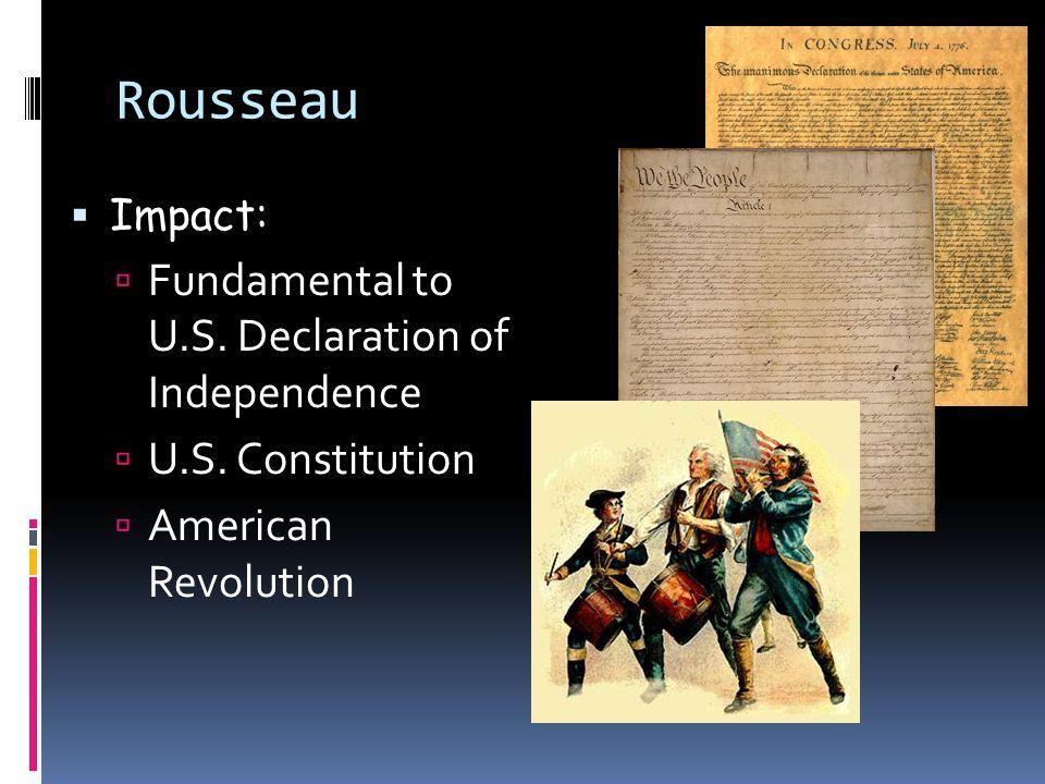 Rousseau  Impact:  Fundamental to U.S.Declaration of Independence  U.S.