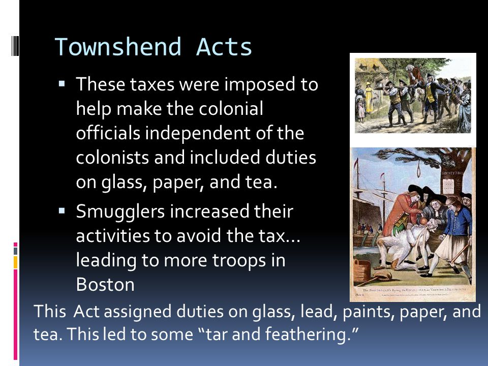 Townshend Acts  These taxes were imposed to help make the colonial officials independent of the colonists and included duties on glass, paper, and tea.