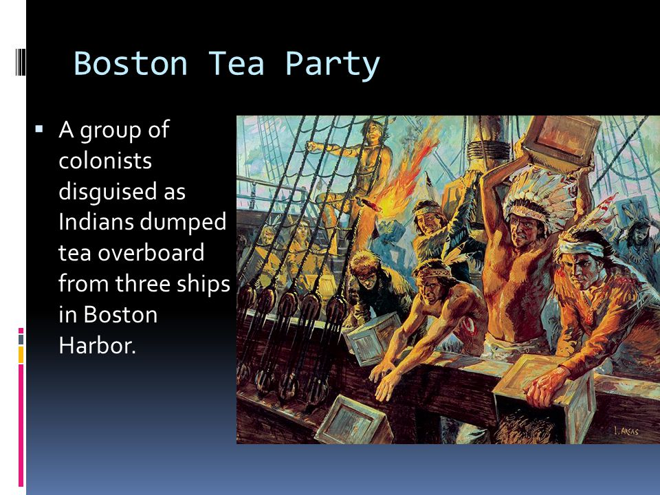 Boston Tea Party  A group of colonists disguised as Indians dumped tea overboard from three ships in Boston Harbor.