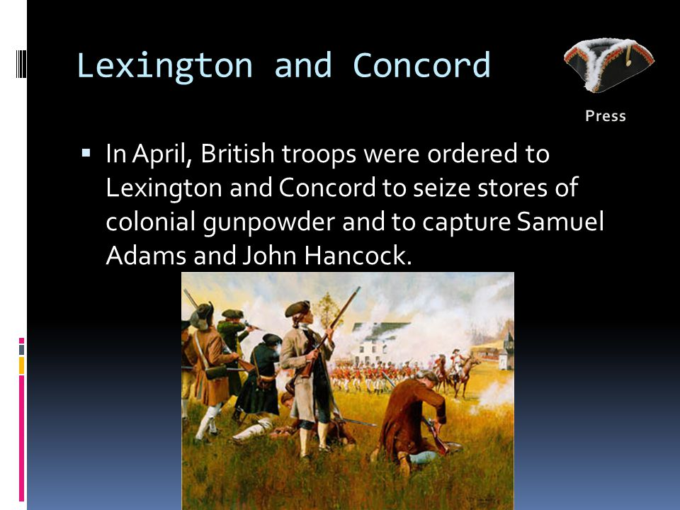 Lexington and Concord  In April, British troops were ordered to Lexington and Concord to seize stores of colonial gunpowder and to capture Samuel Adams and John Hancock.