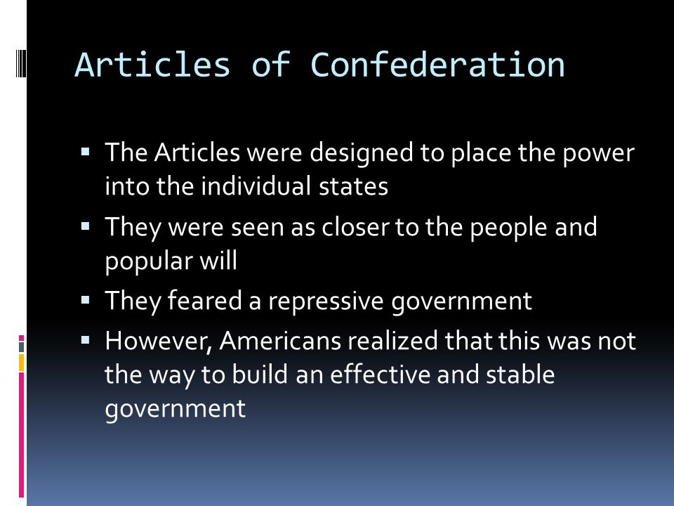 Articles of Confederation  The Articles were designed to place the power into the individual states  They were seen as closer to the people and popular will  They feared a repressive government  However, Americans realized that this was not the way to build an effective and stable government