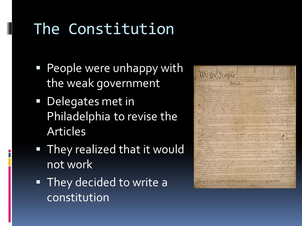 The Constitution  People were unhappy with the weak government  Delegates met in Philadelphia to revise the Articles  They realized that it would not work  They decided to write a constitution
