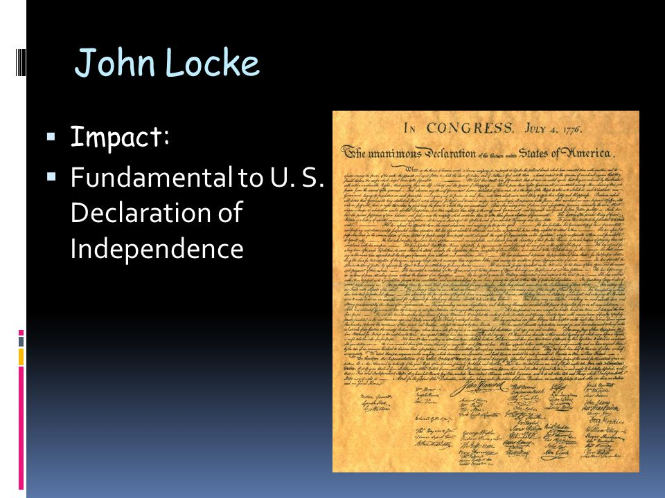 John Locke  Impact:  Fundamental to U. S. Declaration of Independence