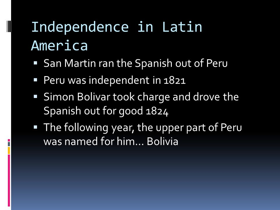 Independence in Latin America  San Martin ran the Spanish out of Peru  Peru was independent in 1821  Simon Bolivar took charge and drove the Spanish out for good 1824  The following year, the upper part of Peru was named for him… Bolivia