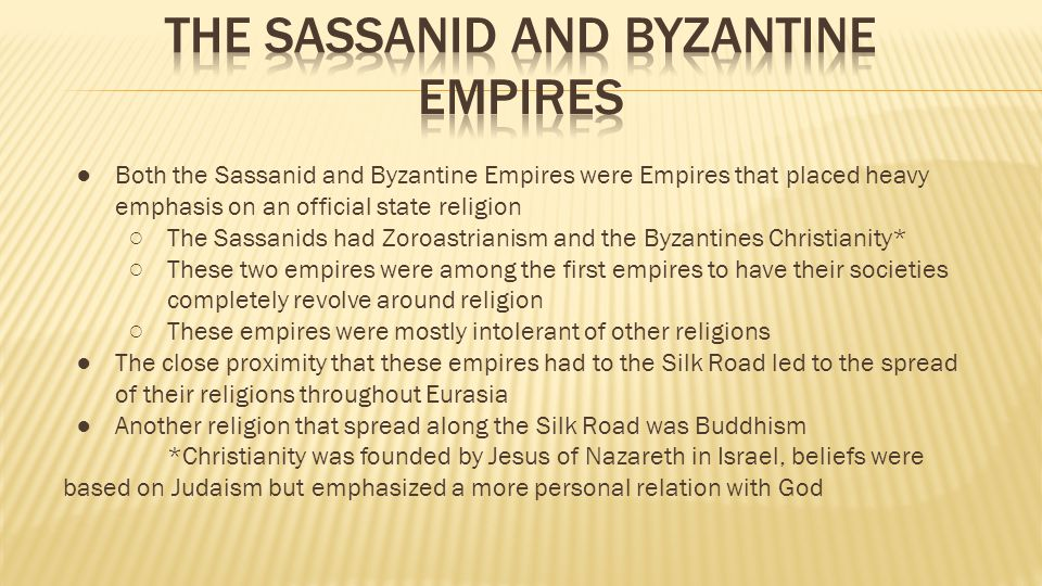 ● Both the Sassanid and Byzantine Empires were Empires that placed heavy emphasis on an official state religion ○The Sassanids had Zoroastrianism and