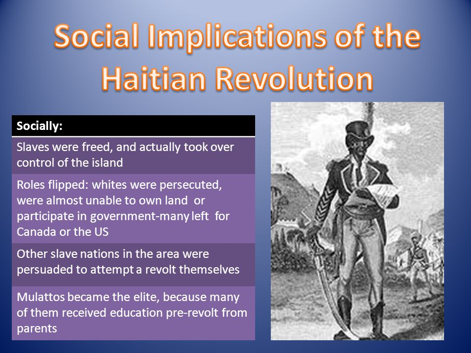 Socially: Slaves were freed, and actually took over control of the island Roles flipped: whites were persecuted, were almost unable to own land or participate in government-many left for Canada or the US Other slave nations in the area were persuaded to attempt a revolt themselves Mulattos became the elite, because many of them received education pre-revolt from parents