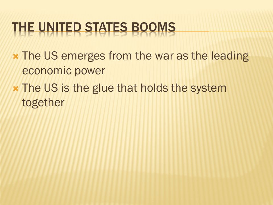  The US emerges from the war as the leading economic power  The US is the glue that holds the system together