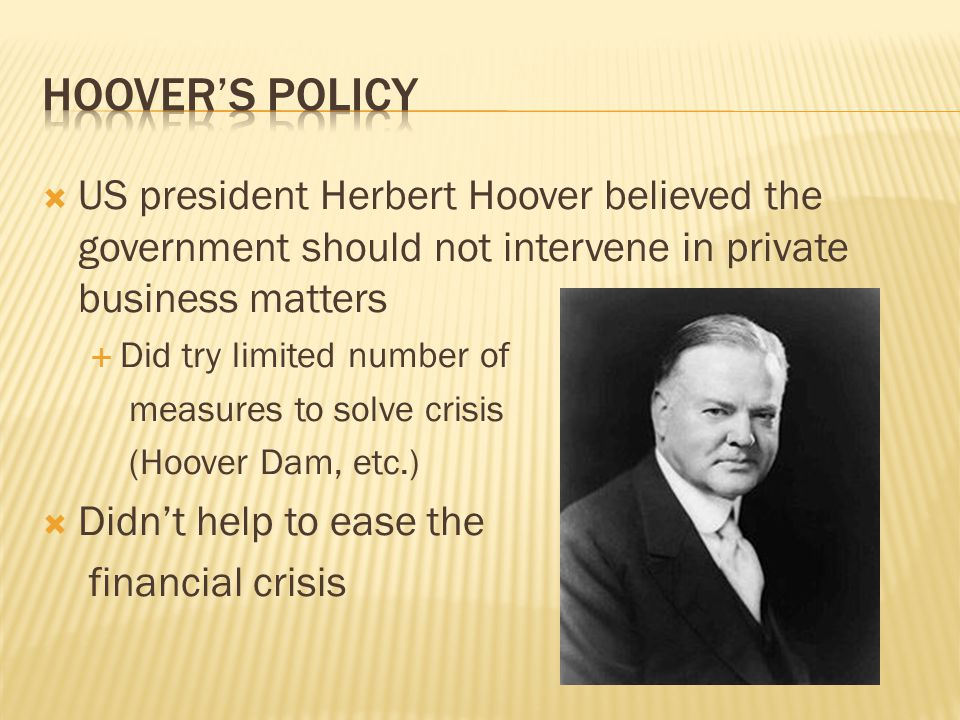  US president Herbert Hoover believed the government should not intervene in private business matters  Did try limited number of measures to solve crisis (Hoover Dam, etc.)  Didn't help to ease the financial crisis