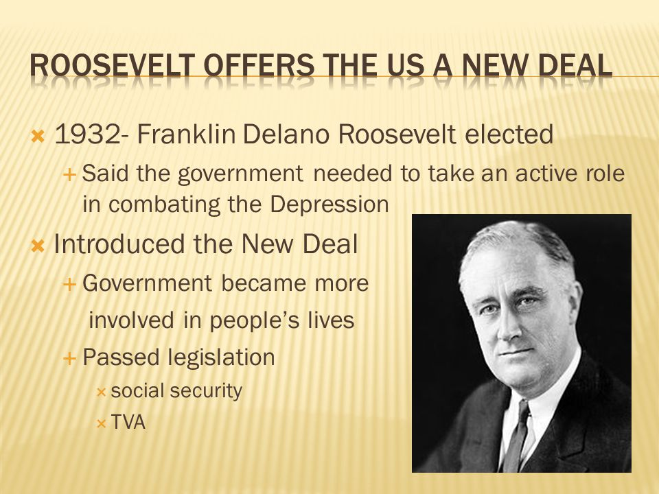  1932- Franklin Delano Roosevelt elected  Said the government needed to take an active role in combating the Depression  Introduced the New Deal  Government became more involved in people's lives  Passed legislation  social security  TVA