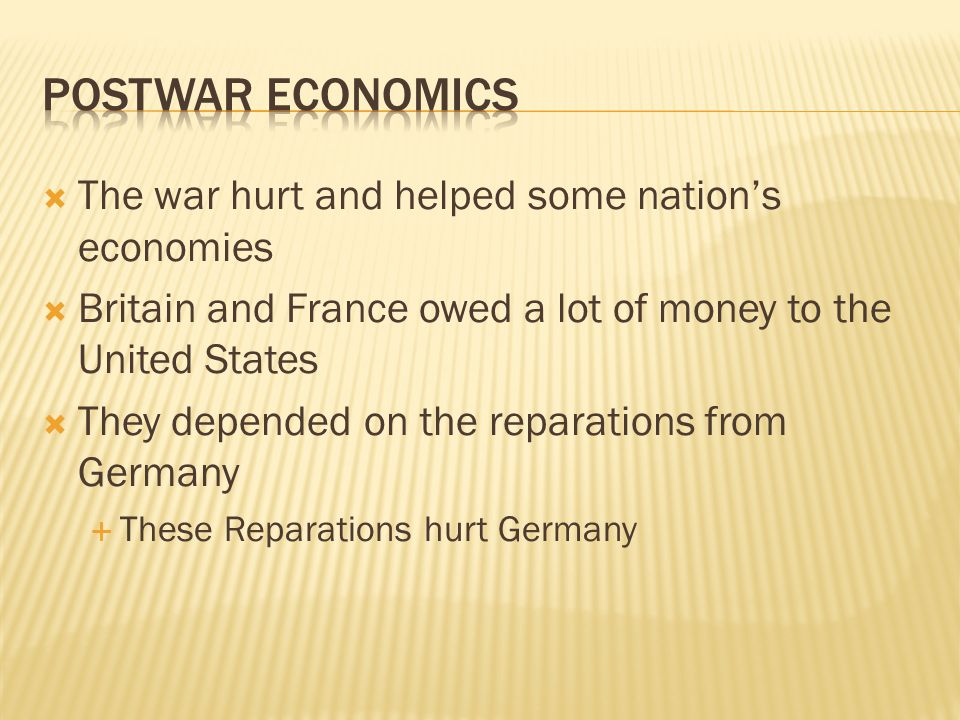 The war hurt and helped some nation's economies  Britain and France owed a lot of money to the United States  They depended on the reparations from Germany  These Reparations hurt Germany