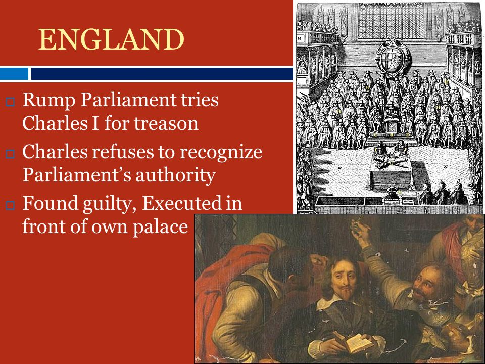ENGLAND RRump Parliament tries Charles I for treason CCharles refuses to recognize Parliament's authority FFound guilty, Executed in front of own palace