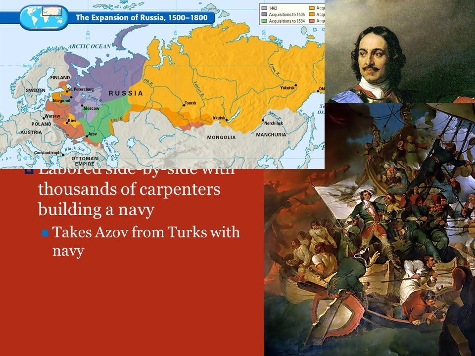 RUSSIA PPeter I 11682: became czar as child, sister ruled until he was 17 LLabored side-by-side with thousands of carpenters building a navy Takes Azov from Turks with navy