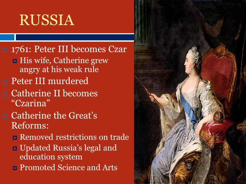 11761: Peter III becomes Czar HHis wife, Catherine grew angry at his weak rule PPeter III murdered CCatherine II becomes Czarina CCatherine the Great's Reforms: RRemoved restrictions on trade UUpdated Russia's legal and education system PPromoted Science and Arts