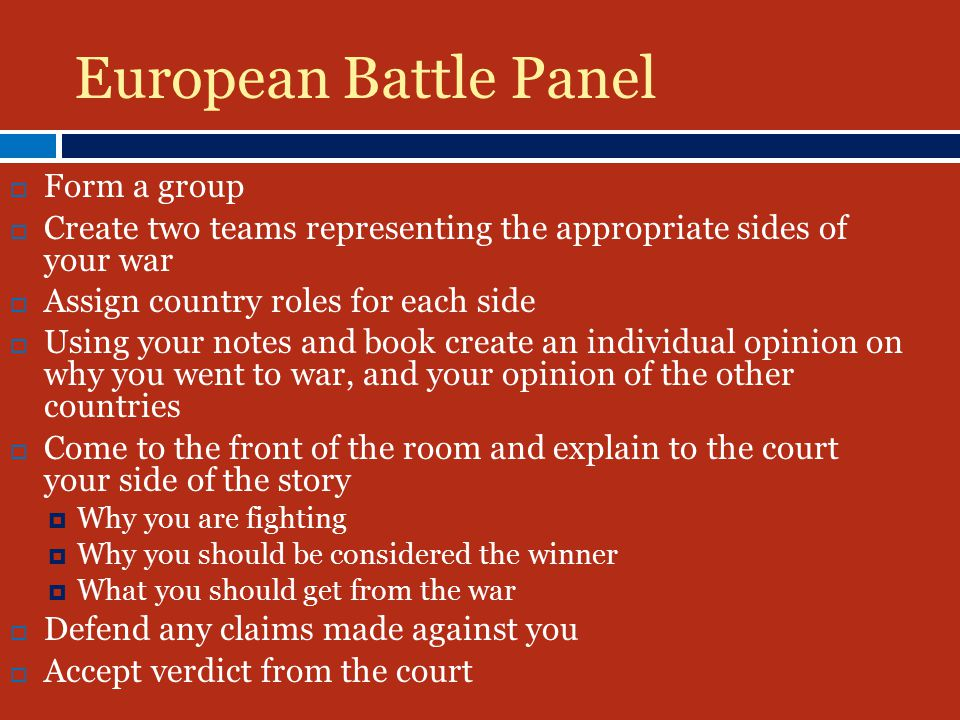 European Battle Panel  Form a group  Create two teams representing the appropriate sides of your war  Assign country roles for each side  Using your notes and book create an individual opinion on why you went to war, and your opinion of the other countries  Come to the front of the room and explain to the court your side of the story  Why you are fighting  Why you should be considered the winner  What you should get from the war  Defend any claims made against you  Accept verdict from the court