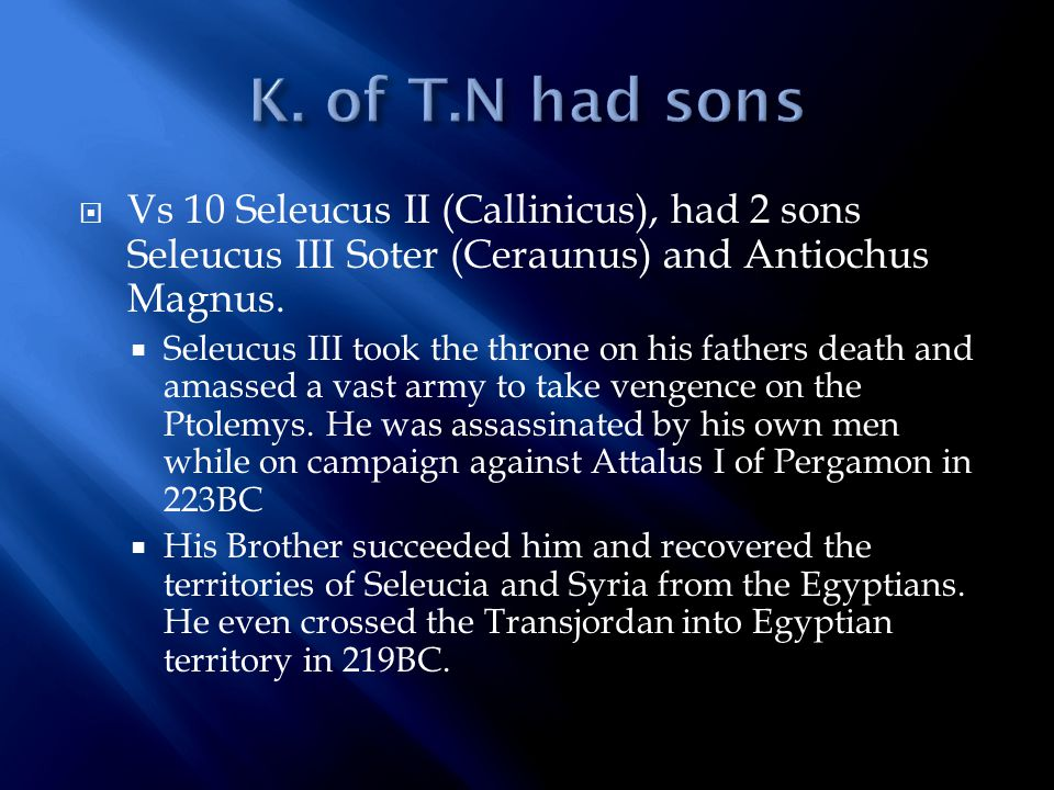  Vs 10 Seleucus II (Callinicus), had 2 sons Seleucus III Soter (Ceraunus) and Antiochus Magnus.  Seleucus III took the throne on his fathers death a