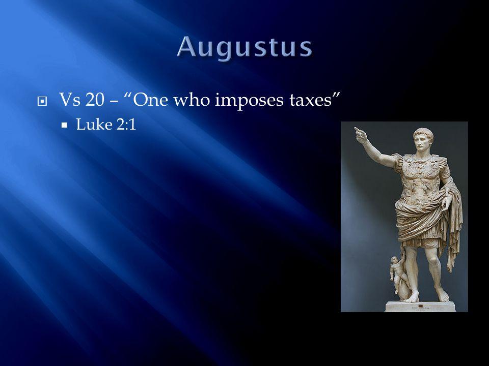  Vs 20 – One who imposes taxes  Luke 2:1