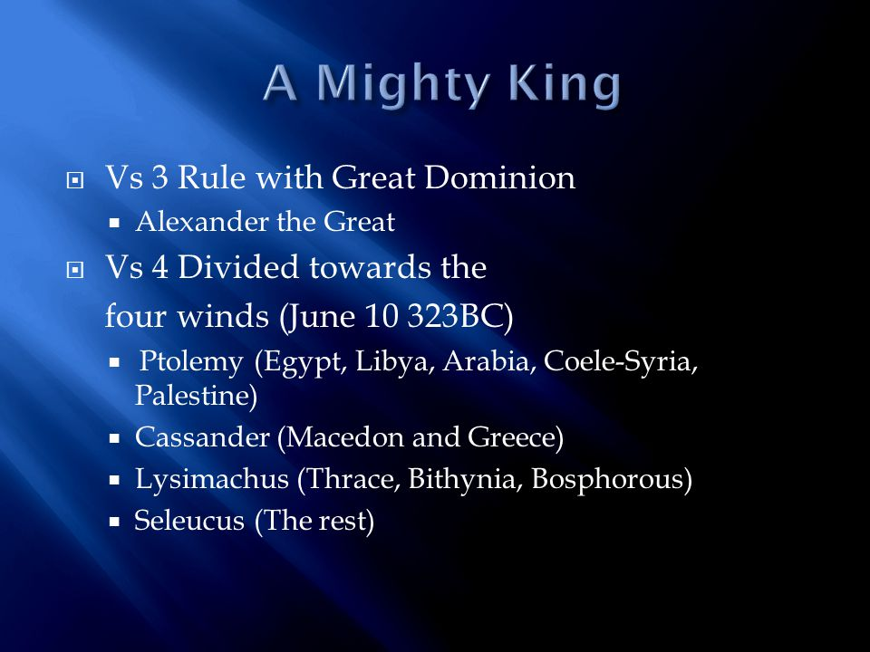  Vs 3 Rule with Great Dominion  Alexander the Great  Vs 4 Divided towards the four winds (June 10 323BC)  Ptolemy (Egypt, Libya, Arabia, Coele-Syria, Palestine)  Cassander (Macedon and Greece)  Lysimachus (Thrace, Bithynia, Bosphorous)  Seleucus (The rest)