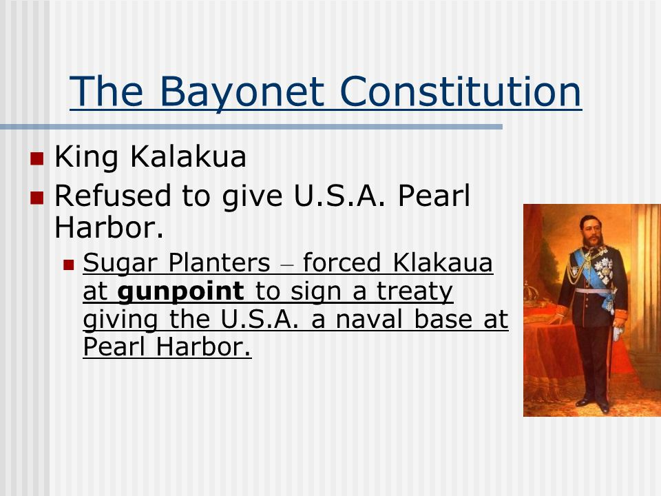 The Bayonet Constitution King Kalakua Refused to give U.S.A. Pearl Harbor. Sugar Planters – forced Klakaua at gunpoint to sign a treaty giving the U.S