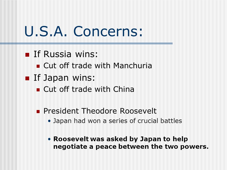 U.S.A. Concerns: If Russia wins: Cut off trade with Manchuria If Japan wins: Cut off trade with China President Theodore Roosevelt Japan had won a ser