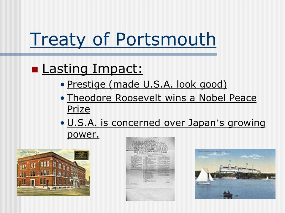 Treaty of Portsmouth Lasting Impact: Prestige (made U.S.A. look good) Theodore Roosevelt wins a Nobel Peace Prize U.S.A. is concerned over Japan ' s g