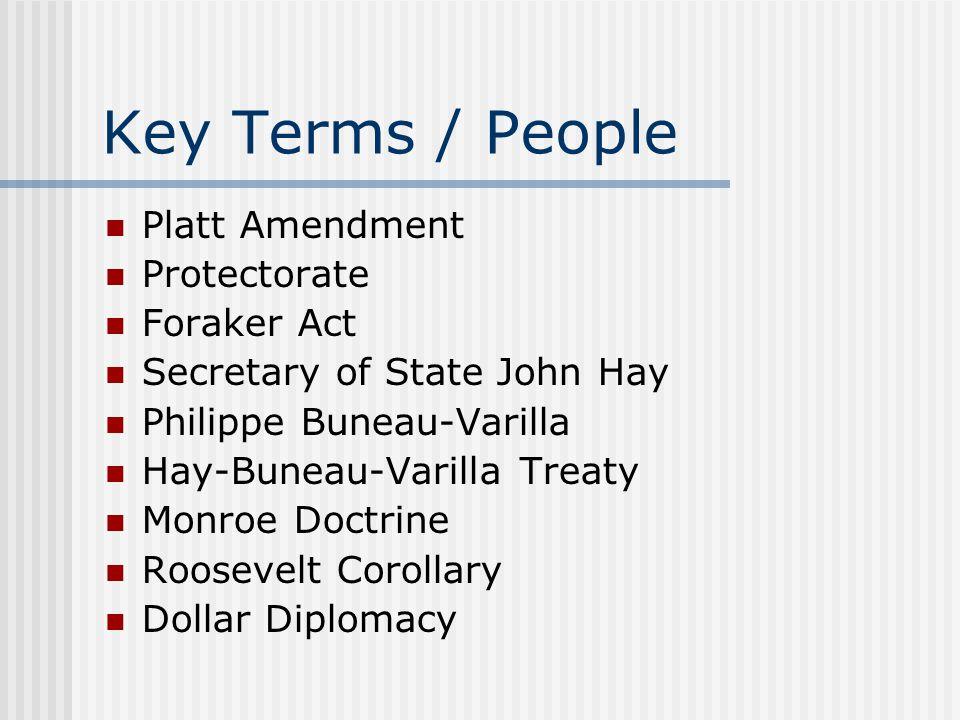 Key Terms / People Platt Amendment Protectorate Foraker Act Secretary of State John Hay Philippe Buneau-Varilla Hay-Buneau-Varilla Treaty Monroe Doctr