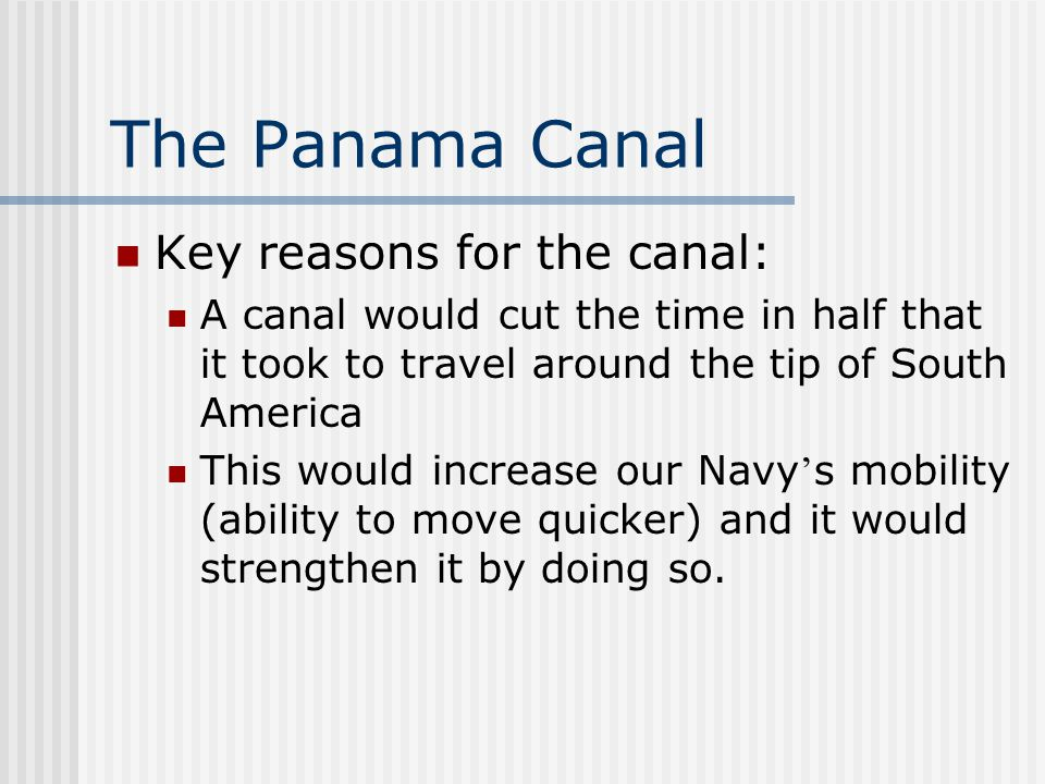 The Panama Canal Key reasons for the canal: A canal would cut the time in half that it took to travel around the tip of South America This would incre