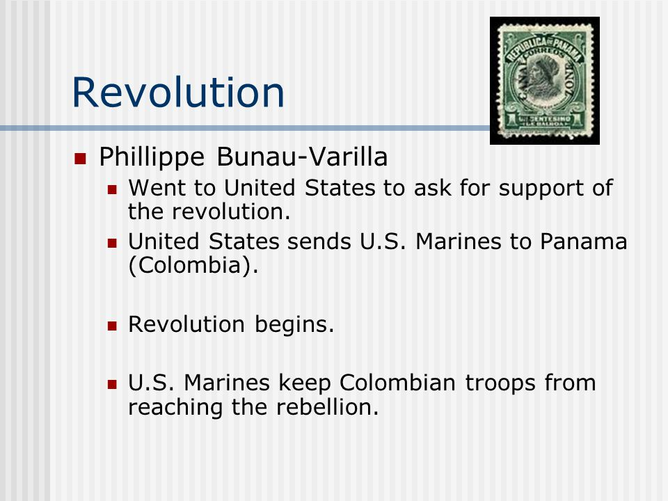 Revolution Phillippe Bunau-Varilla Went to United States to ask for support of the revolution. United States sends U.S. Marines to Panama (Colombia).