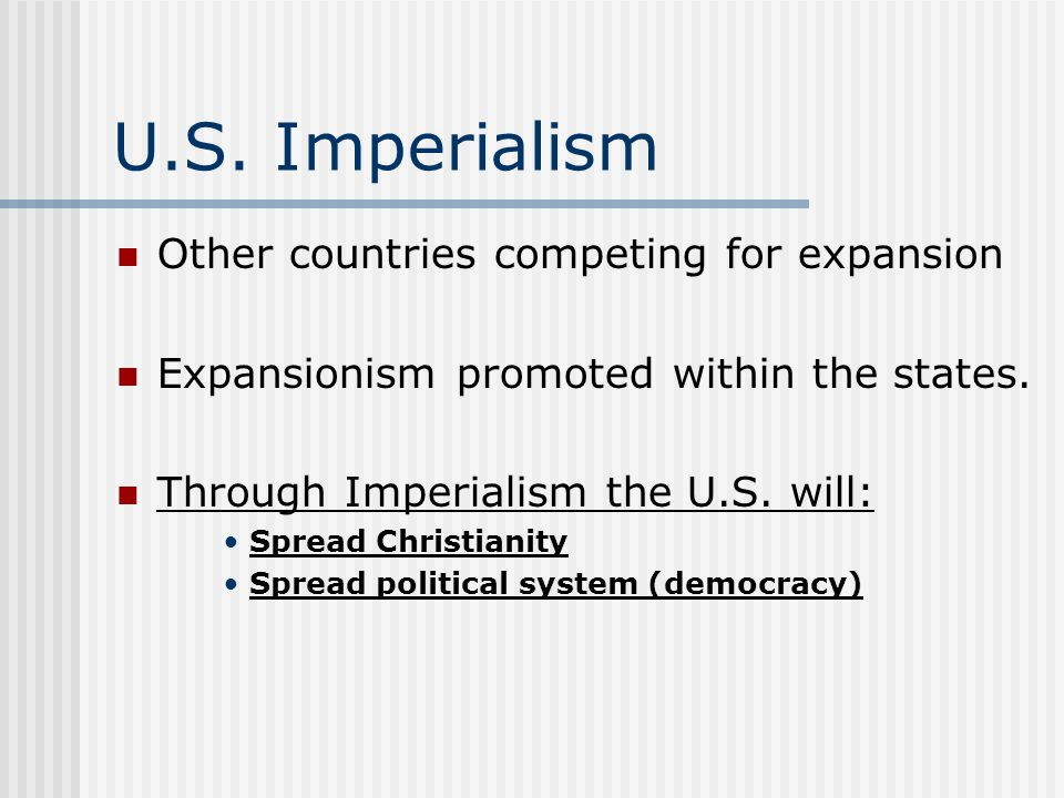 U.S. Imperialism Other countries competing for expansion Expansionism promoted within the states. Through Imperialism the U.S. will: Spread Christiani