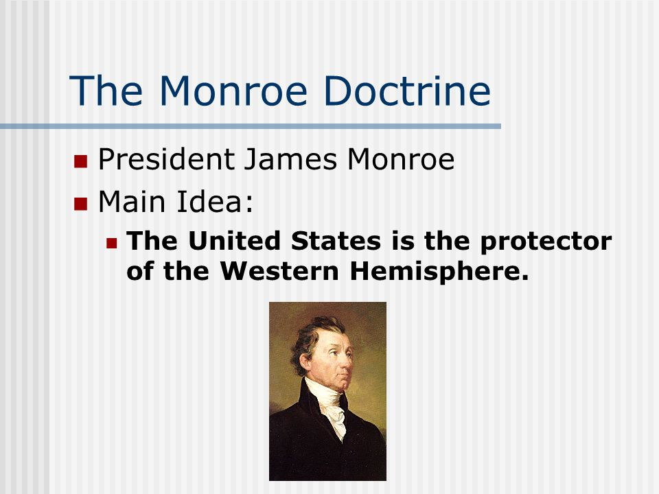The Monroe Doctrine President James Monroe Main Idea: The United States is the protector of the Western Hemisphere.