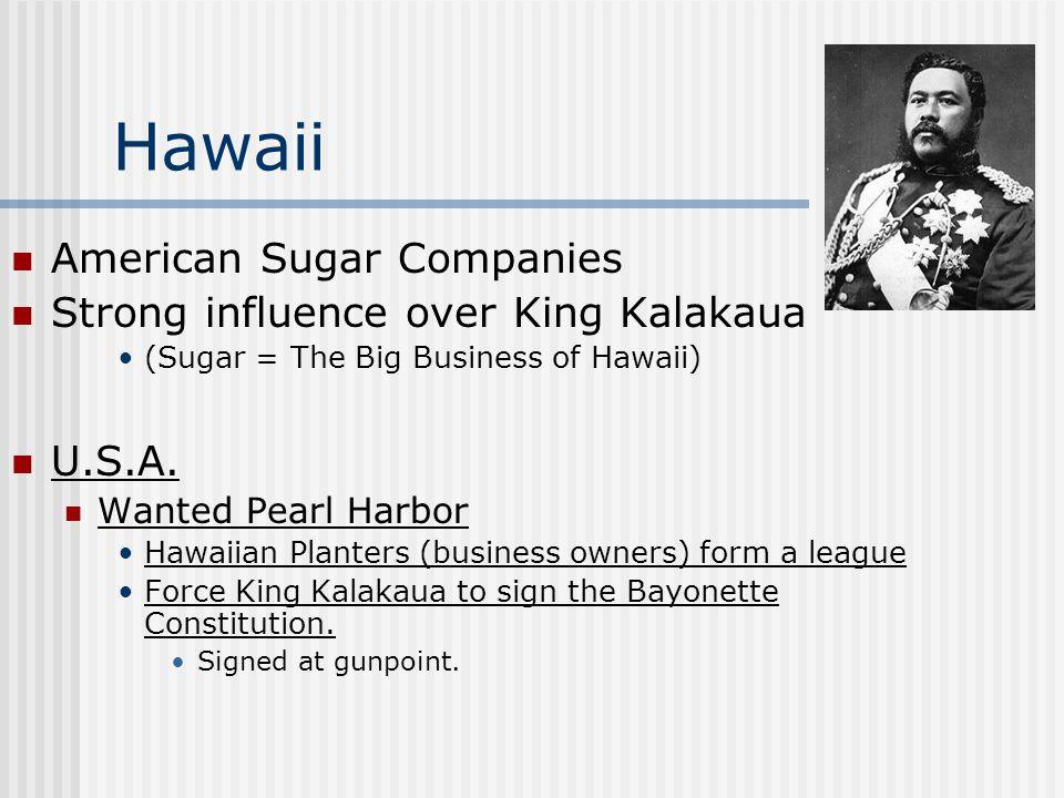 Hawaii American Sugar Companies Strong influence over King Kalakaua (Sugar = The Big Business of Hawaii) U.S.A. Wanted Pearl Harbor Hawaiian Planters